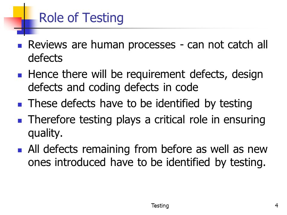 Role of Testing Reviews are human processes - can not catch all defects.