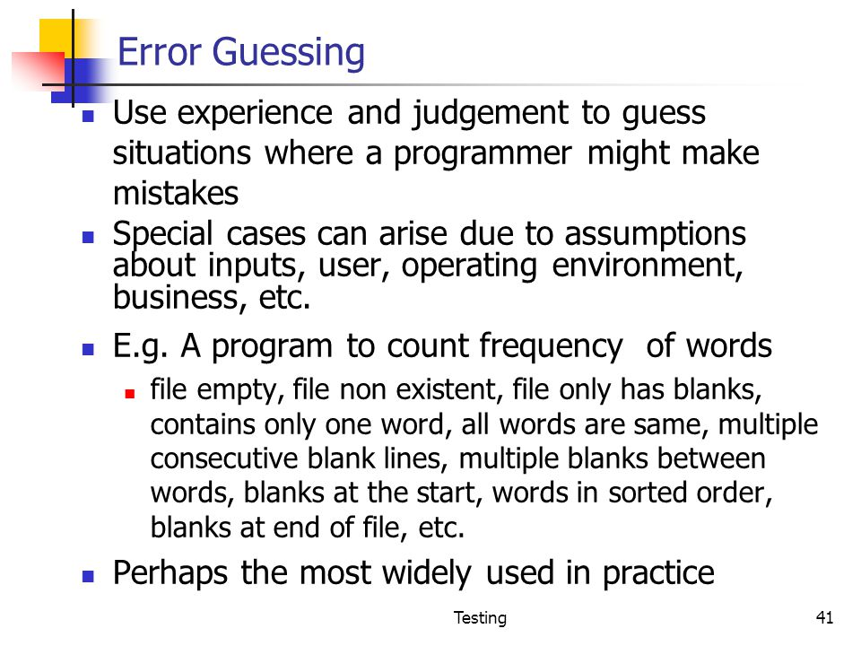 Error Guessing Use experience and judgement to guess situations where a programmer might make mistakes.