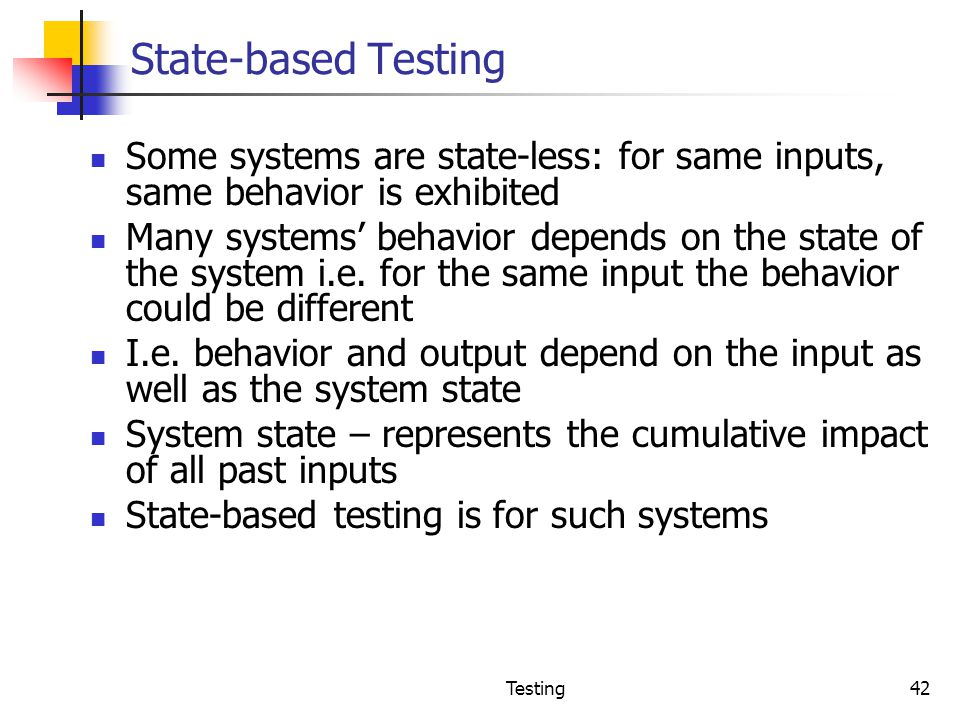 State-based Testing Some systems are state-less: for same inputs, same behavior is exhibited.