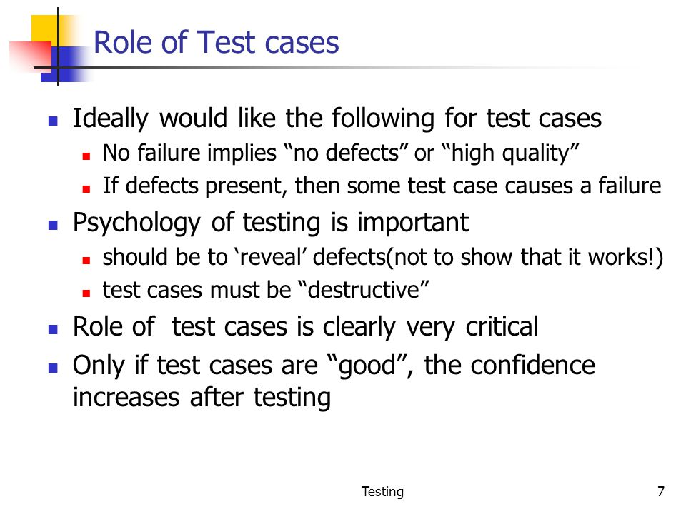 Role of Test cases Ideally would like the following for test cases