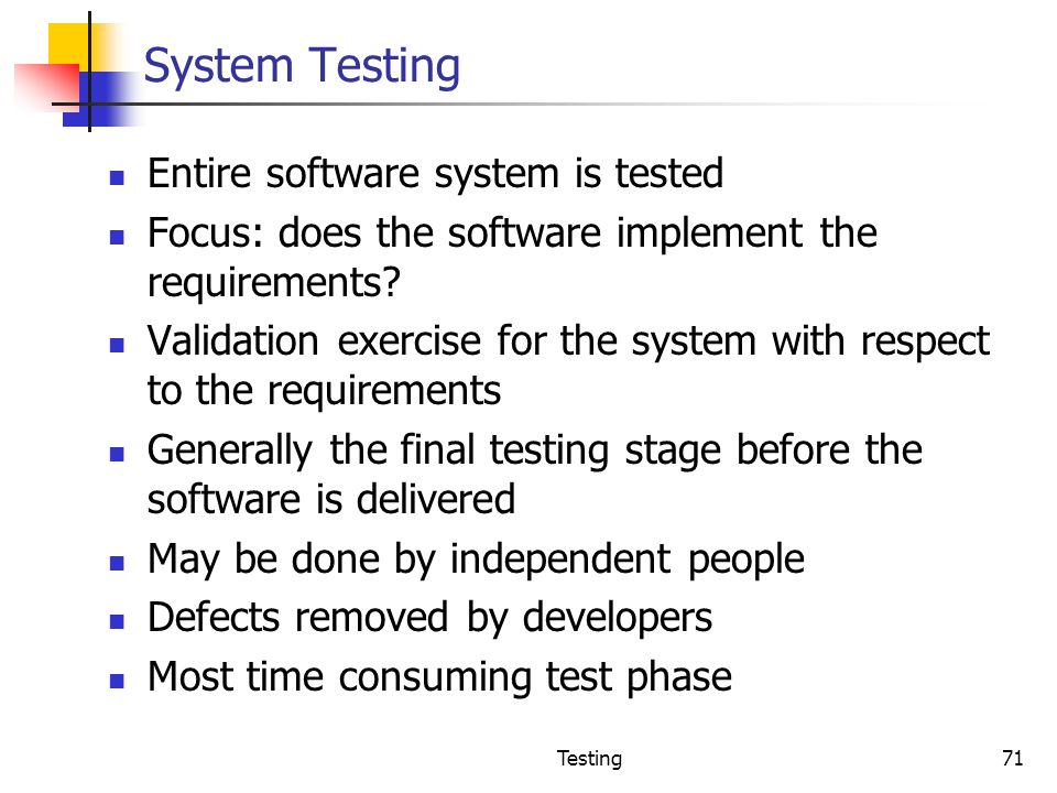 System Testing Entire software system is tested