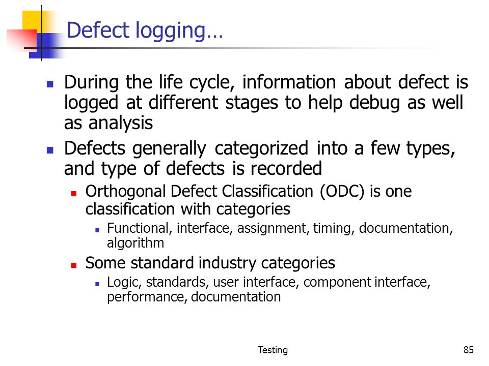 Defect logging… During the life cycle, information about defect is logged at different stages to help debug as well as analysis.