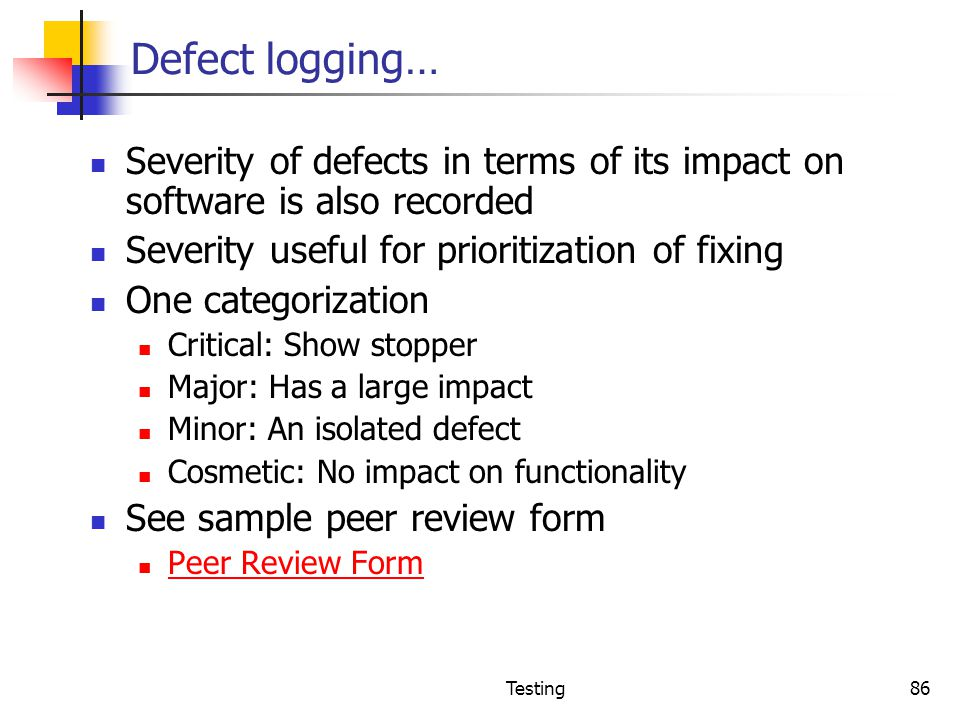 Defect logging… Severity of defects in terms of its impact on software is also recorded. Severity useful for prioritization of fixing.