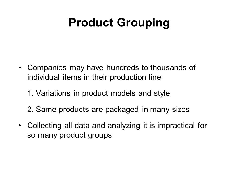 Product Grouping Companies may have hundreds to thousands of individual items in their production line.