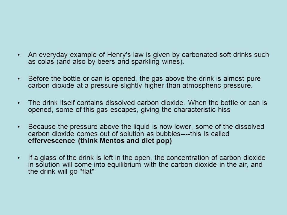 An everyday example of Henry s law is given by carbonated soft drinks such as colas (and also by beers and sparkling wines).
