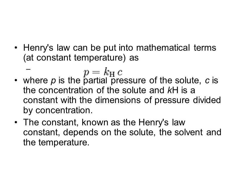 Henry s law can be put into mathematical terms (at constant temperature) as