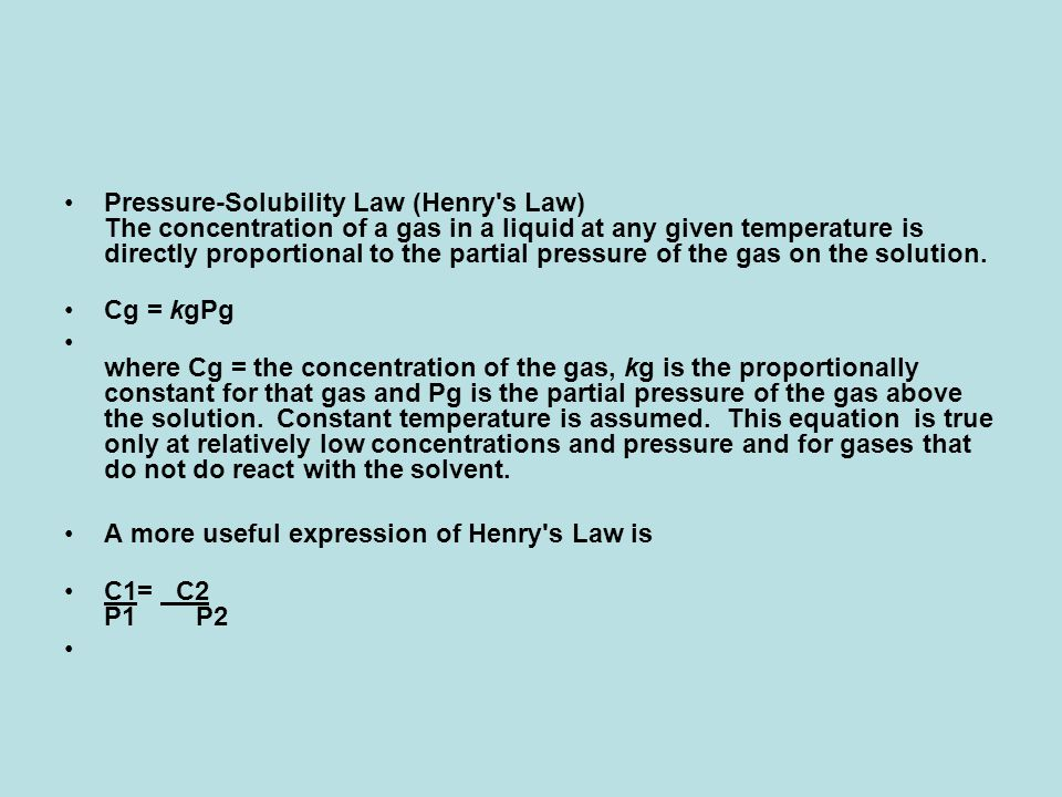 Pressure-Solubility Law (Henry s Law) The concentration of a gas in a liquid at any given temperature is directly proportional to the partial pressure of the gas on the solution.