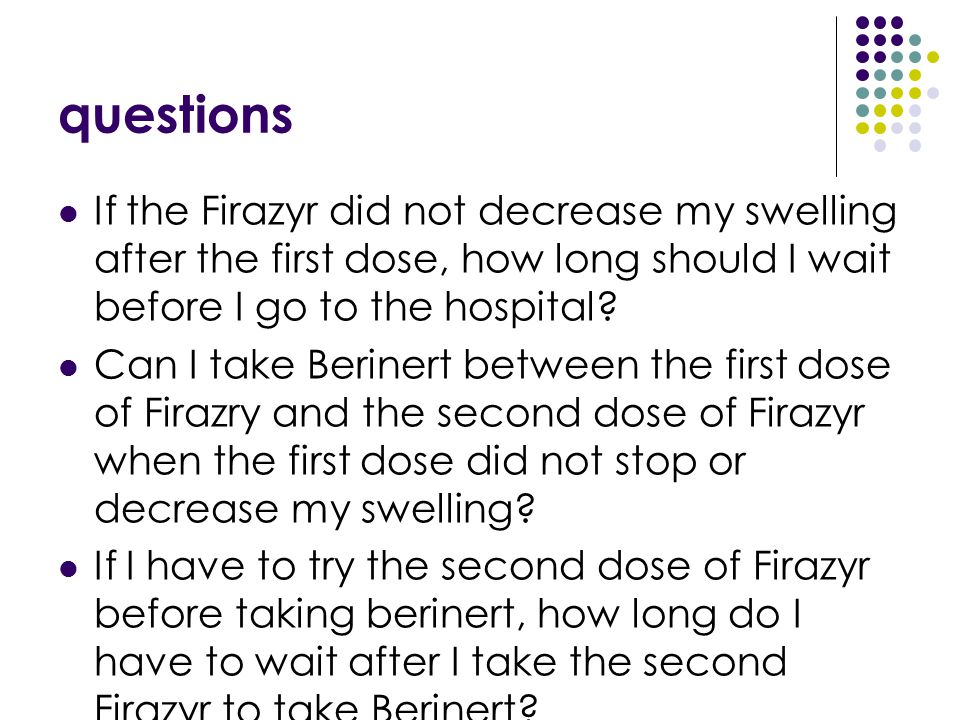 questions If the Firazyr did not decrease my swelling after the first dose, how long should I wait before I go to the hospital