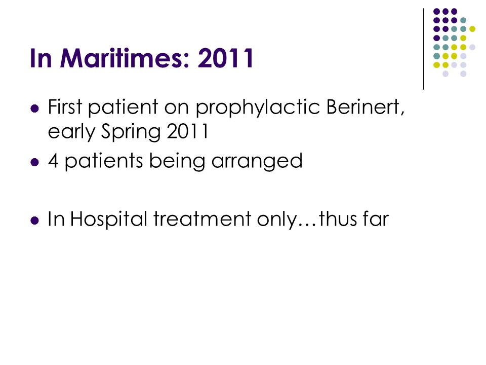 In Maritimes: 2011 First patient on prophylactic Berinert, early Spring 2011. 4 patients being arranged.