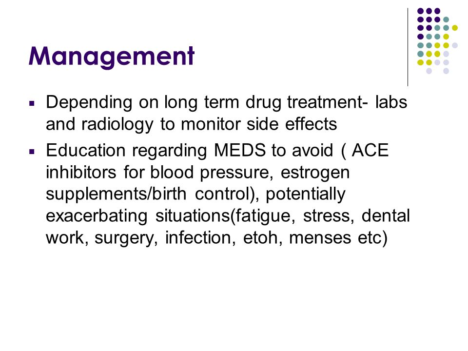 Management Depending on long term drug treatment- labs and radiology to monitor side effects.