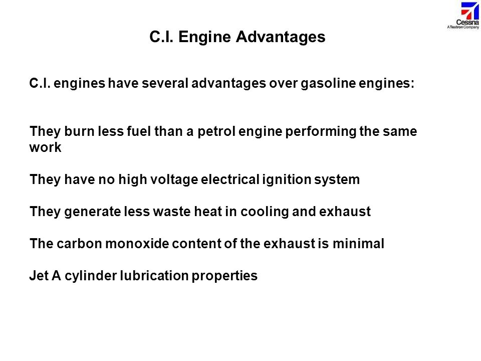 C.I. Engine Advantages C.I. engines have several advantages over gasoline engines: They burn less fuel than a petrol engine performing the same work.