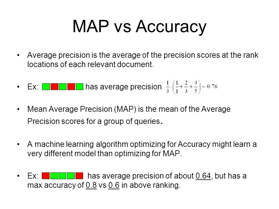 MAP vs Accuracy Average precision is the average of the precision scores at the rank locations of each relevant document.