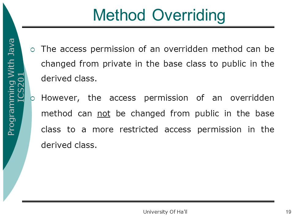 Method Overriding The access permission of an overridden method can be changed from private in the base class to public in the derived class.