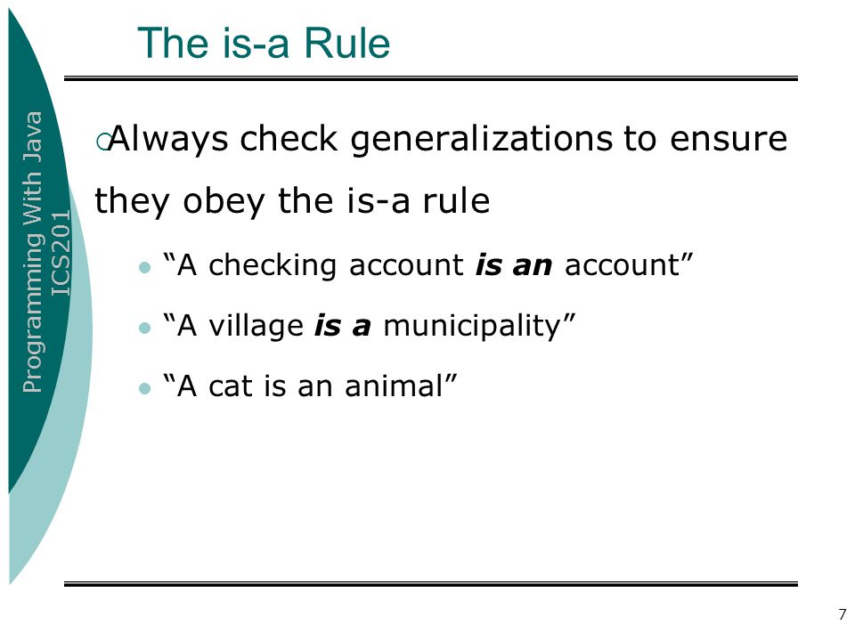 The is-a Rule Always check generalizations to ensure they obey the is-a rule. A checking account is an account