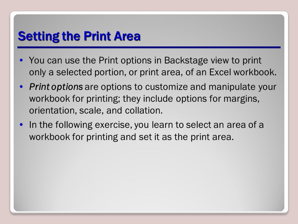 Setting the Print Area You can use the Print options in Backstage view to print only a selected portion, or print area, of an Excel workbook.