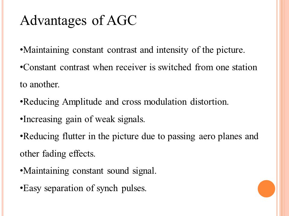 Advantages of AGC Maintaining constant contrast and intensity of the picture.