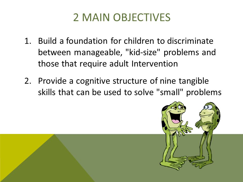 2 main objectives Build a foundation for children to discriminate between manageable, kid-size problems and those that require adult Intervention.
