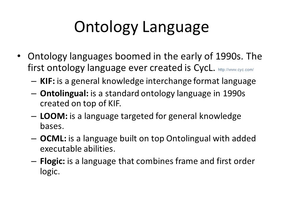 Ontology Language Ontology languages boomed in the early of 1990s. The first ontology language ever created is CycL. http://www.cyc.com/