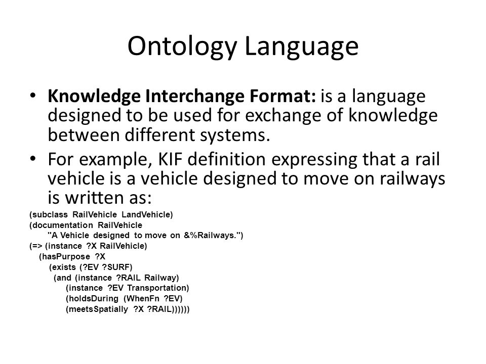 Ontology Language Knowledge Interchange Format: is a language designed to be used for exchange of knowledge between different systems.