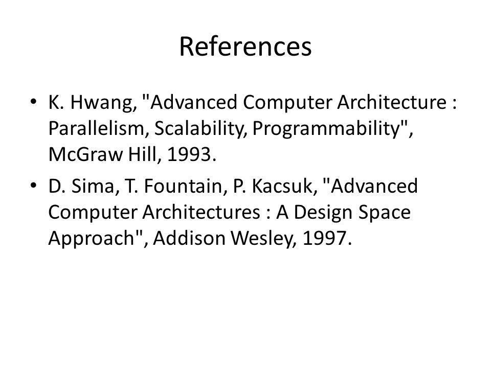 References K. Hwang, Advanced Computer Architecture : Parallelism, Scalability, Programmability , McGraw Hill, 1993.