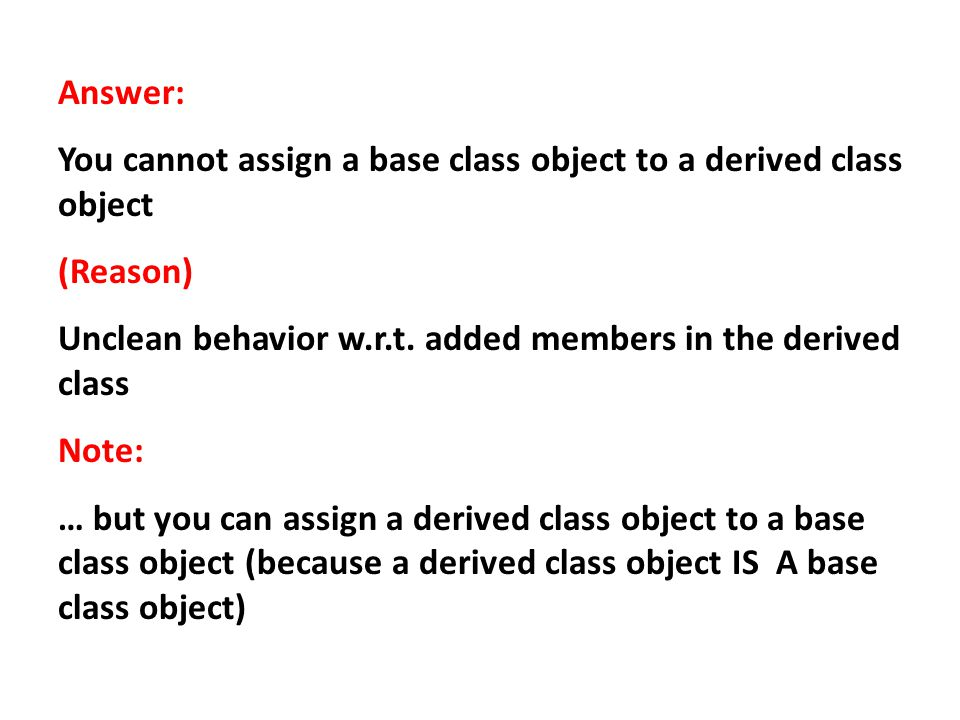 Answer: You cannot assign a base class object to a derived class object. (Reason) Unclean behavior w.r.t. added members in the derived class.