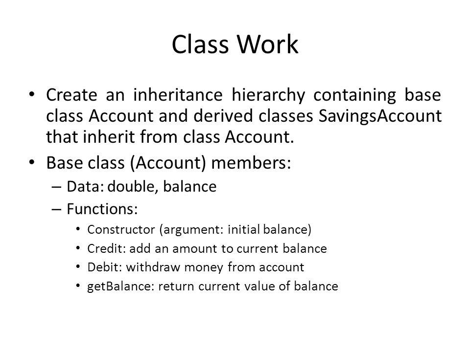 Class Work Create an inheritance hierarchy containing base class Account and derived classes SavingsAccount that inherit from class Account.