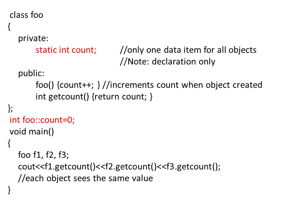 class foo { private: static int count; //only one data item for all objects //Note: declaration only public: foo() {count++; } //increments count when object created int getcount() {return count; } }; int foo::count=0; void main() foo f1, f2, f3; cout<<f1.getcount()<<f2.getcount()<<f3.getcount(); //each object sees the same value }