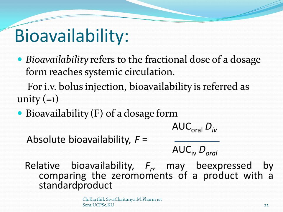 Bioavailability: Bioavailability refers to the fractional dose of a dosage form reaches systemic circulation.