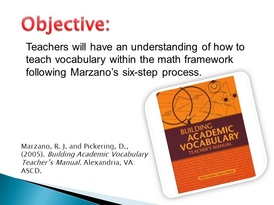 Objective: Teachers will have an understanding of how to teach vocabulary within the math framework following Marzano's six-step process.