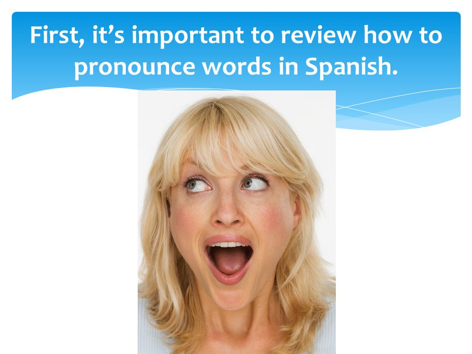 First, it's important to review how to pronounce words in Spanish.