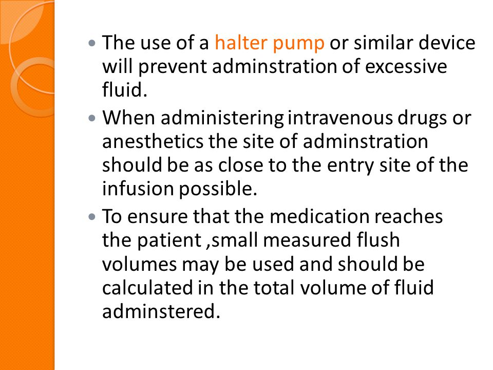 The use of a halter pump or similar device will prevent adminstration of excessive fluid.