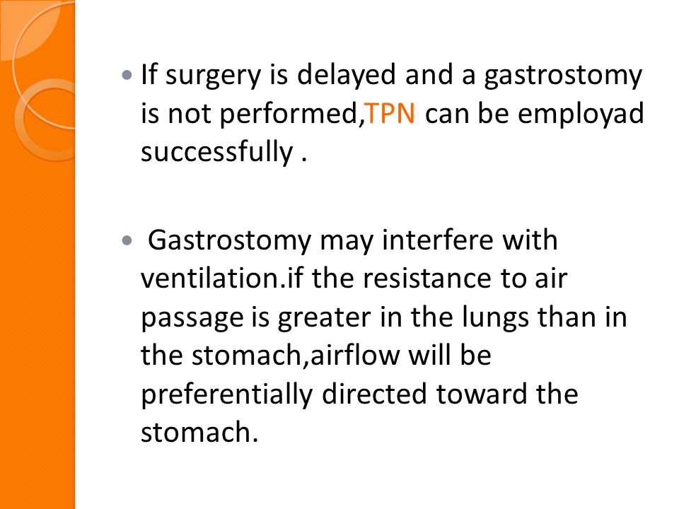If surgery is delayed and a gastrostomy is not performed,TPN can be employad successfully .