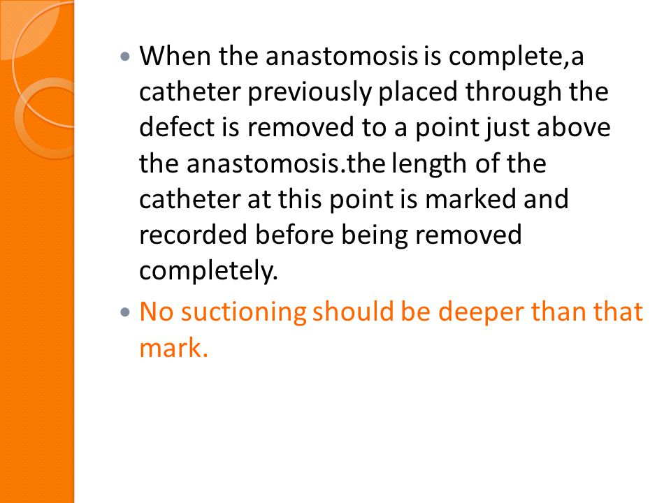 When the anastomosis is complete,a catheter previously placed through the defect is removed to a point just above the anastomosis.the length of the catheter at this point is marked and recorded before being removed completely.