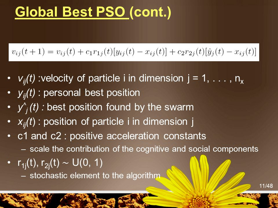 Global Best PSO (cont.) vij(t) :velocity of particle i in dimension j = 1, . . . , nx. yij(t) : personal best position.