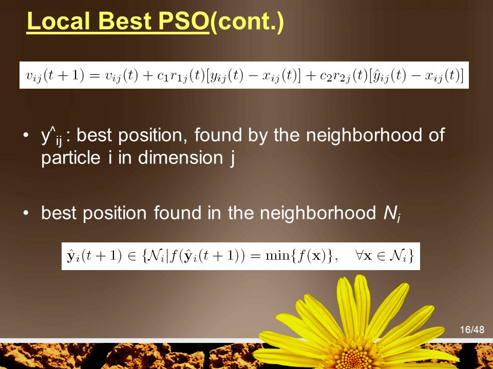 Local Best PSO(cont.) y^ij : best position, found by the neighborhood of particle i in dimension j.