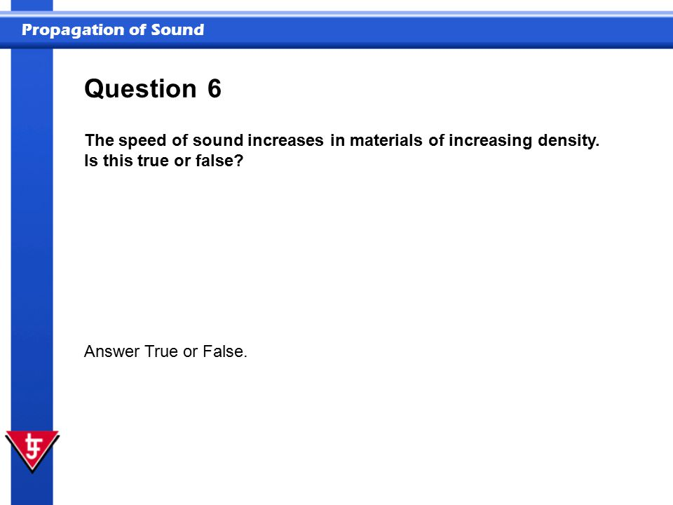 Question 6. The speed of sound increases in materials of increasing density. Is this true or false
