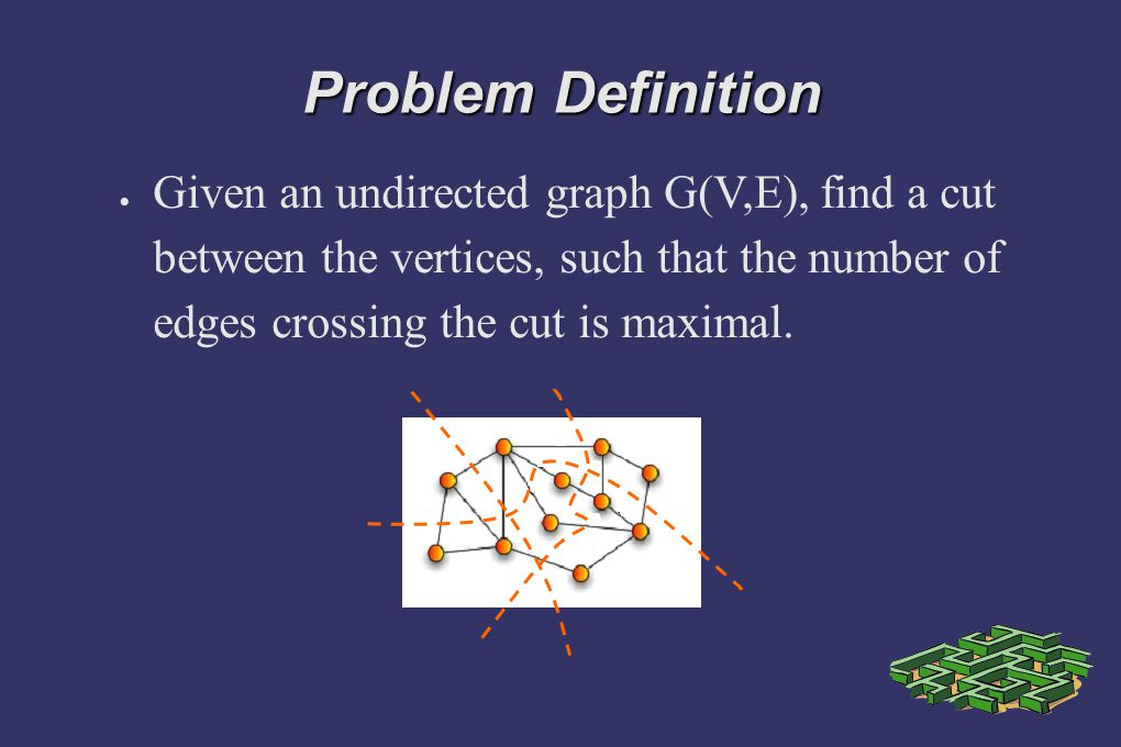 Problem Definition Given an undirected graph G(V,E), find a cut between the vertices, such that the number of edges crossing the cut is maximal.
