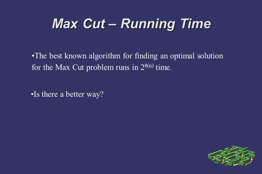 Max Cut – Running Time The best known algorithm for finding an optimal solution for the Max Cut problem runs in 2θ(n) time.