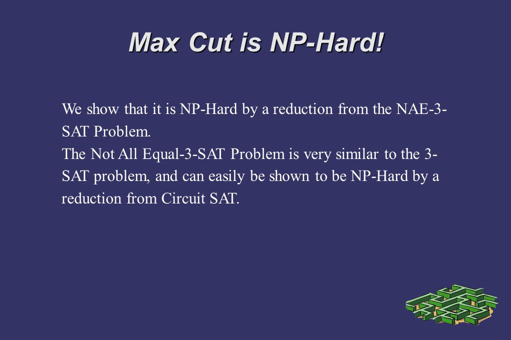 Max Cut is NP-Hard! We show that it is NP-Hard by a reduction from the NAE-3-SAT Problem.
