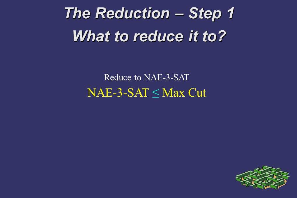 The Reduction – Step 1 What to reduce it to