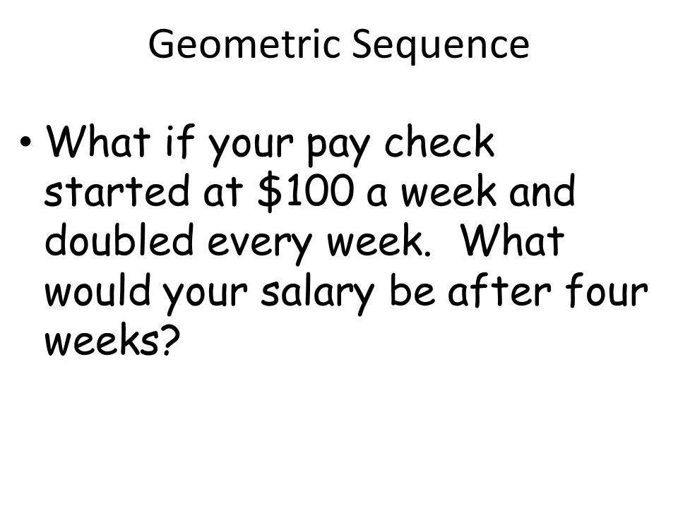 Geometric Sequence What if your pay check started at $100 a week and doubled every week.