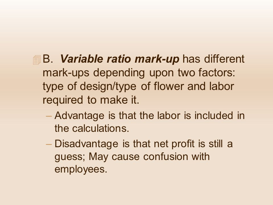 B. Variable ratio mark-up has different mark-ups depending upon two factors: type of design/type of flower and labor required to make it.