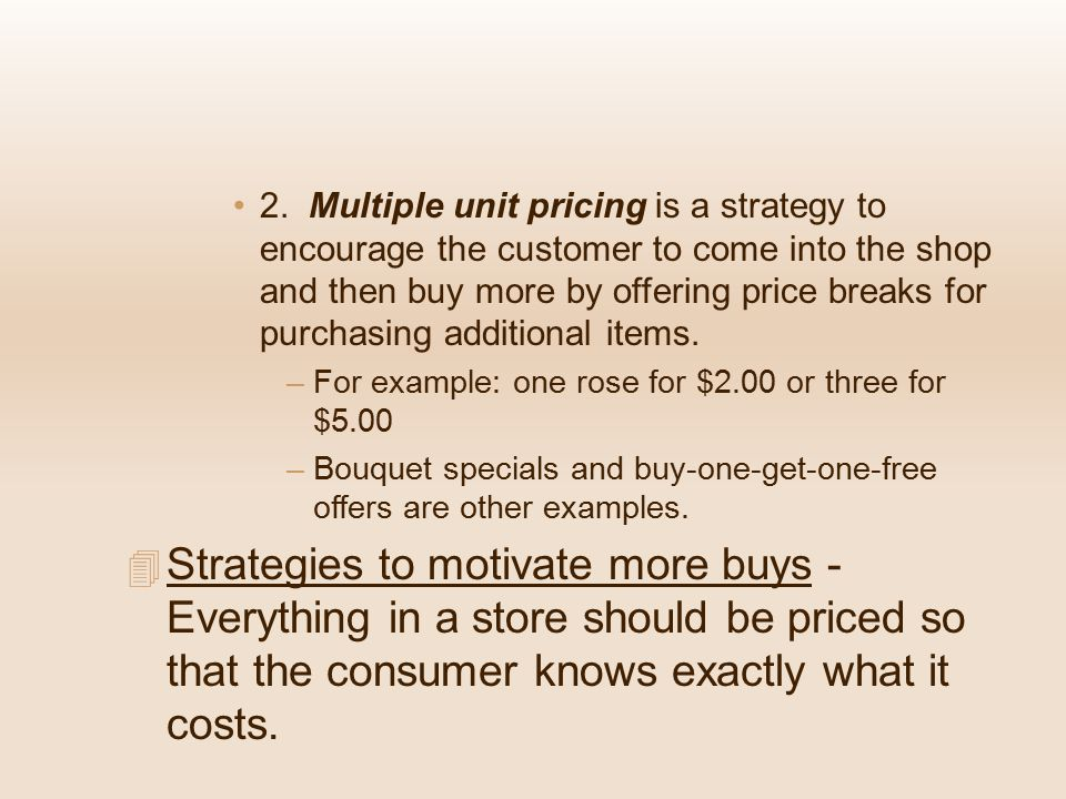 2. Multiple unit pricing is a strategy to encourage the customer to come into the shop and then buy more by offering price breaks for purchasing additional items.