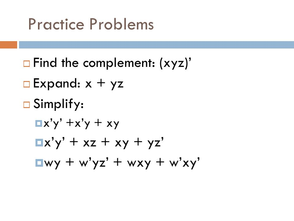 Practice Problems Find the complement: (xyz)' Expand: x + yz Simplify: