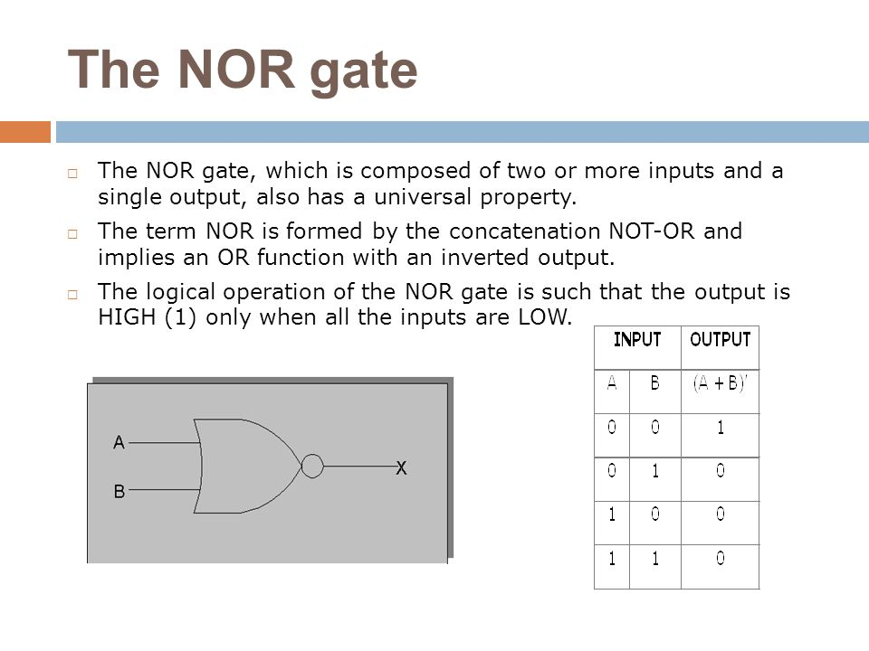 The NOR gate The NOR gate, which is composed of two or more inputs and a single output, also has a universal property.