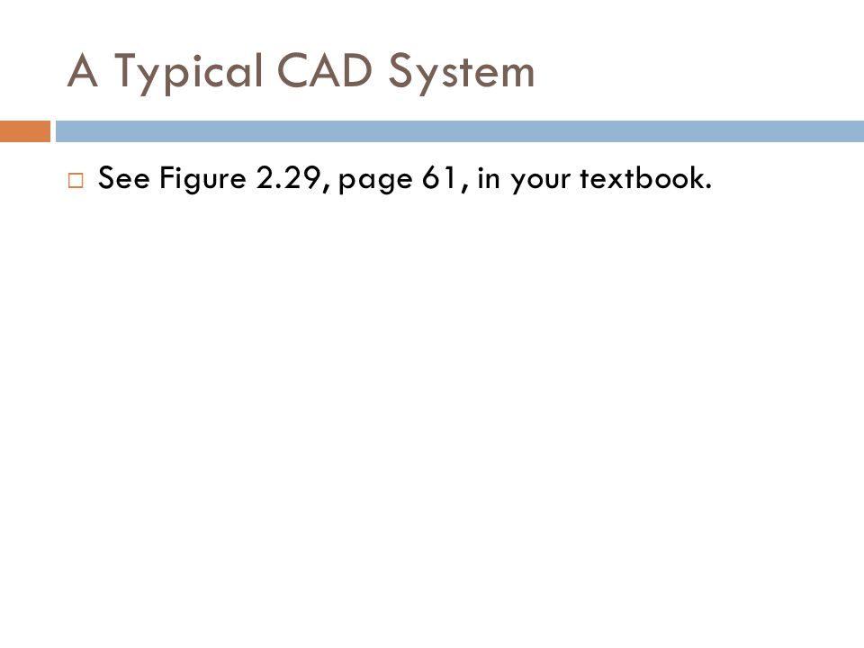 A Typical CAD System See Figure 2.29, page 61, in your textbook.