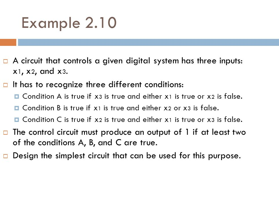Example 2.10 A circuit that controls a given digital system has three inputs: x1, x2, and x3. It has to recognize three different conditions: