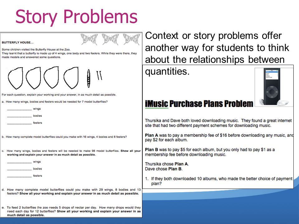 Story Problems Context or story problems offer another way for students to think about the relationships between quantities.