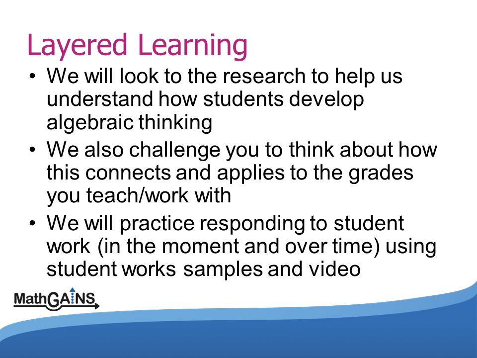 Layered Learning We will look to the research to help us understand how students develop algebraic thinking.
