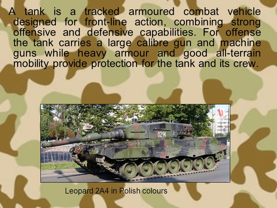 A tank is a tracked armoured combat vehicle designed for front-line action, combining strong offensive and defensive capabilities. For offense the tank carries a large calibre gun and machine guns while heavy armour and good all-terrain mobility provide protection for the tank and its crew.